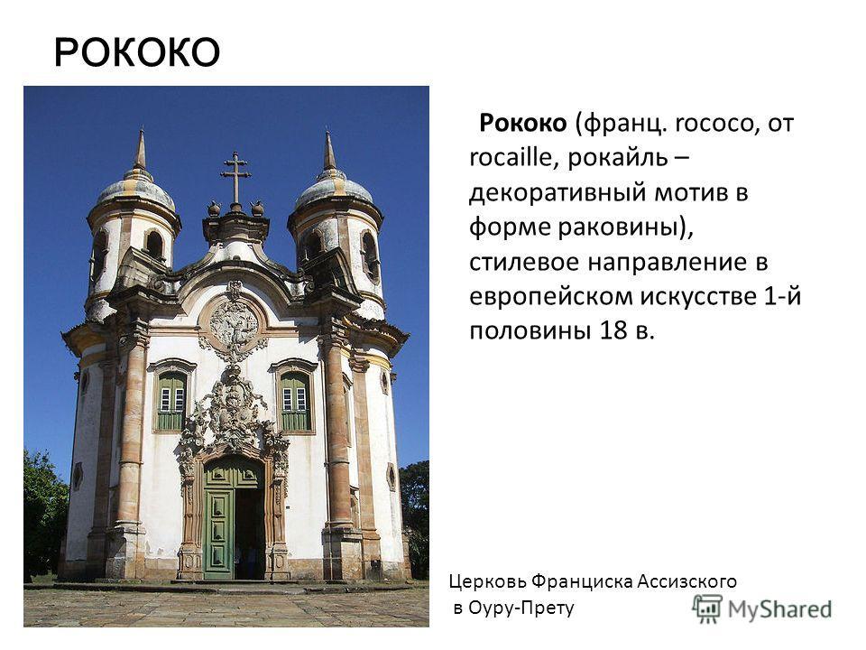 РОКОКО Рококо (франц. rococo, от rocaille, рокайль – декоративный мотив в форме раковины), стилевое направление в европейском искусстве 1-й половины 18 в. Церковь Франциска Ассизского в Оуру-Прету