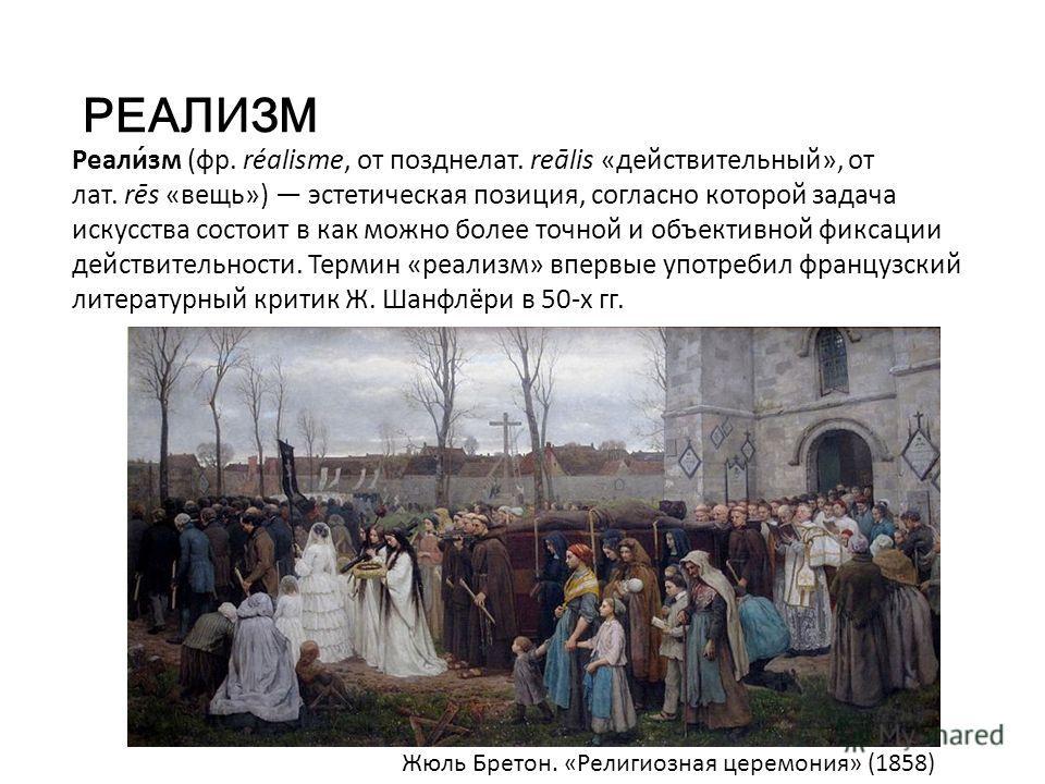 РЕАЛИЗМ Реали́зм (фр. réalisme, от позднелат. reālis «действительный», от лат. rēs «вещь») эстетическая позиция, согласно которой задача искусства состоит в как можно более точной и объективной фиксации действительности. Термин «реализм» впервые упот