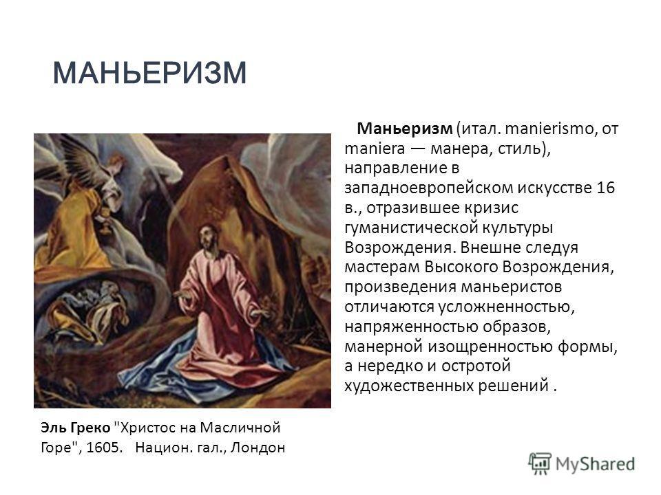 МАНЬЕРИЗМ Маньеризм (итал. manierismo, от maniera манера, стиль), направление в западноевропейском искусстве 16 в., отразившее кризис гуманистической культуры Возрождения. Внешне следуя мастерам Высокого Возрождения, произведения маньеристов отличают