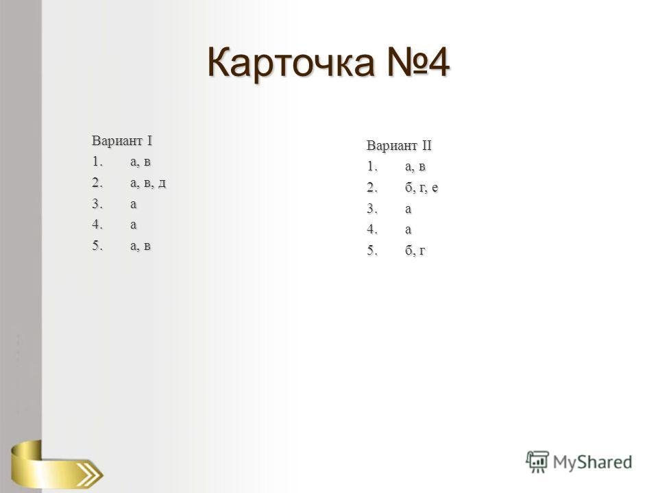 Карточка 4 Вариант I 1.а, в 2.а, в, д 3. а 4. а 5.а, в Вариант II 1.а, в 2.б, г, е 3. а 4. а 5.б, г