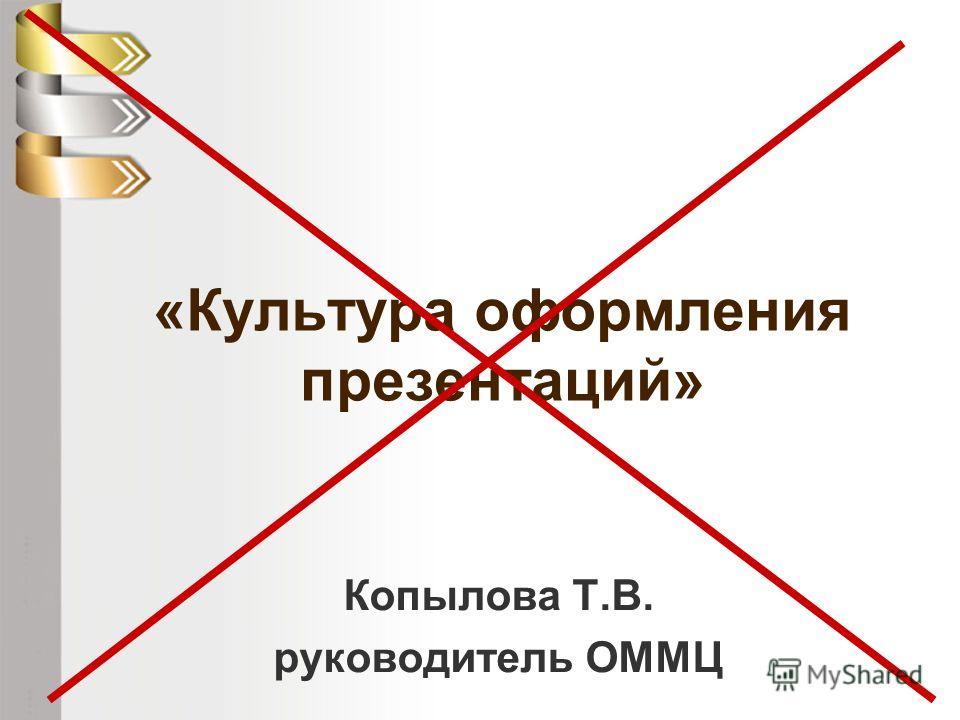 «Культура оформления презентаций» Копылова Т.В. руководитель ОММЦ