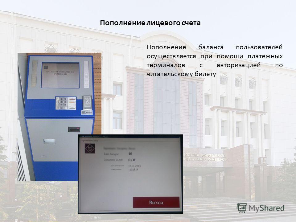 Пополнение лицевого счета Пополнение баланса пользователей осуществляется при помощи платежных терминалов с авторизацией по читательскому билету