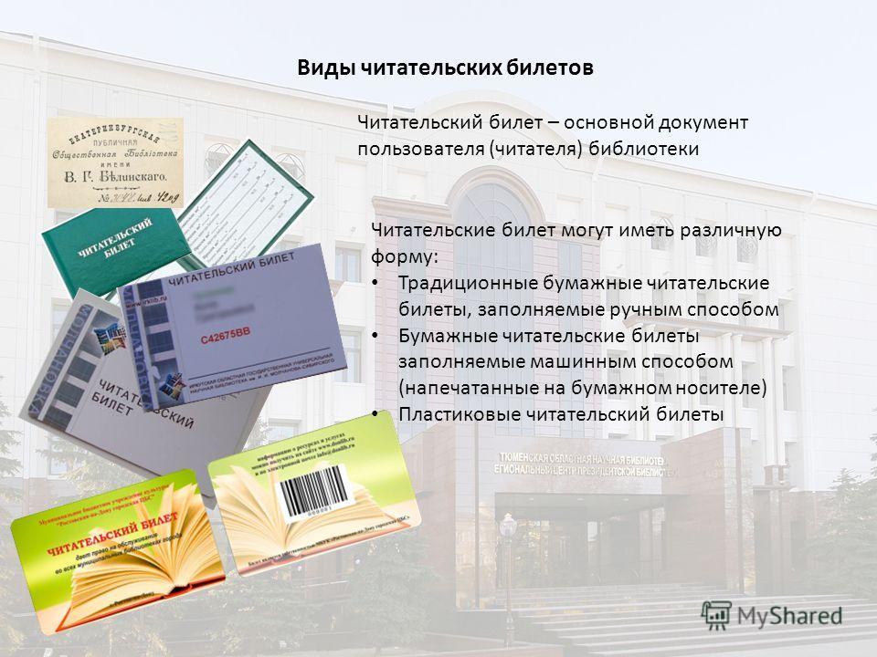 Читательский билет – основной документ пользователя (читателя) библиотеки Читательские билет могут иметь различную форму: Традиционные бумажные читательские билеты, заполняемые ручным способом Бумажные читательские билеты заполняемые машинным способо
