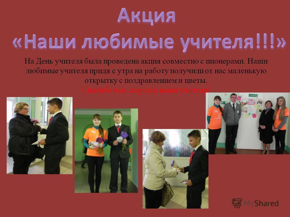 На День учителя была проведена акция совместно с пионерами. Наши любимые учителя придя с утра на работу получили от нас маленькую открытку с поздравлением и цветы. Спасибо вам, дорогие наши учителя!