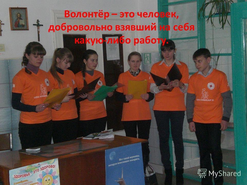 Волонтёр – это человек, добровольно взявший на себя какую-либо работу.