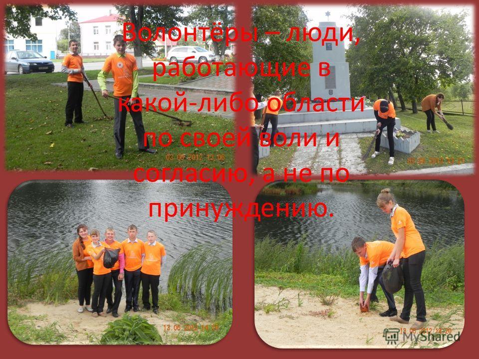 Волонтёры – люди, работающие в какой-либо области по своей воли и согласию, а не по принуждению.