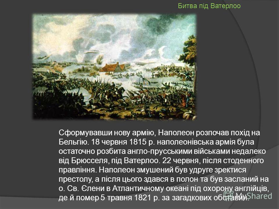 Сформувавши новуююю армію, Наполеон розпочав похід на Бельгію. 18 червня 1815 р. наполеонівська армія бала остаточно разбита англо-прусськими військами недалеко від Брюсселя, під Ватерлоо. 22 червня, після студеного правління. Наполеон змушений був д