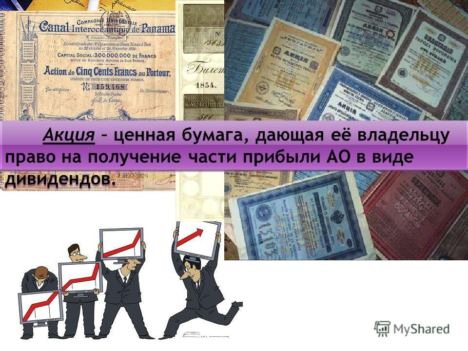 Акция – ценная бумага, дающая её владельцу право на получение части прибыли АО в виде дивидендов.