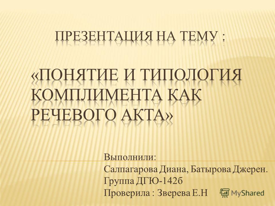 Выполнили: Салпагарова Диана, Батырова Джерен. Группа ДГЮ-142 б Проверила : Зверева Е.Н