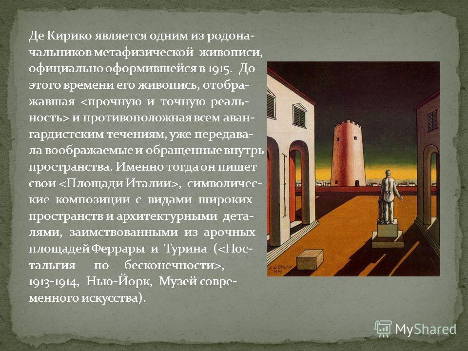 Де Кирико является одним из родоначальников метафизической живописи, официально оформившейся в 1915. До этого времени его живопись, отбора- жавшая  и противоположная всем ван- гандистским течениям, уже передавала воображаемые и обращенные внутрь прос