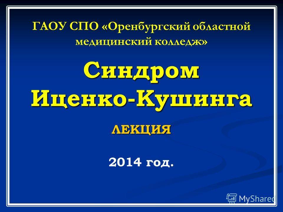 Синдром Иценко-Кушинга ЛЕКЦИЯ ГАОУ СПО «Оренбургский областной медицинский колледж» 2014 год.