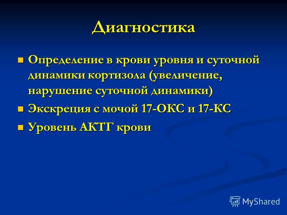 Диагностика Определение в крови уровня и суточной динамики кортизола (увеличение, нарушение суточной динамики) Определение в крови уровня и суточной динамики кортизола (увеличение, нарушение суточной динамики) Экскреция с мочой 17-ОКС и 17-КС Экскрец