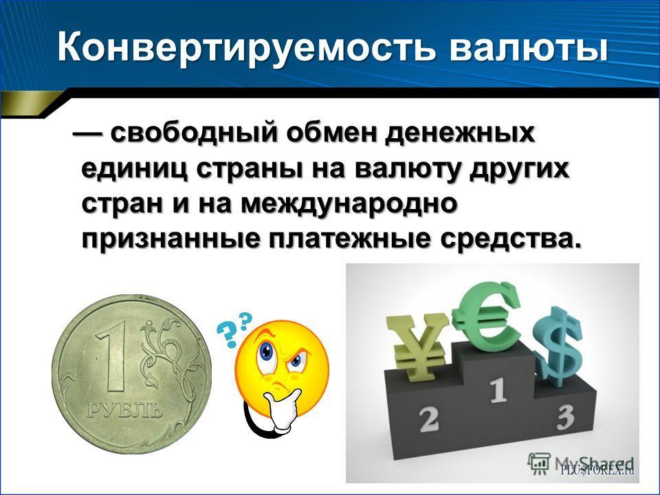 Конвертируемость валюты свободный обмен денежных единиц страны на валюту других стран и на международно признанные платежные средства. свободный обмен денежных единиц страны на валюту других стран и на международно признанные платежные средства.
