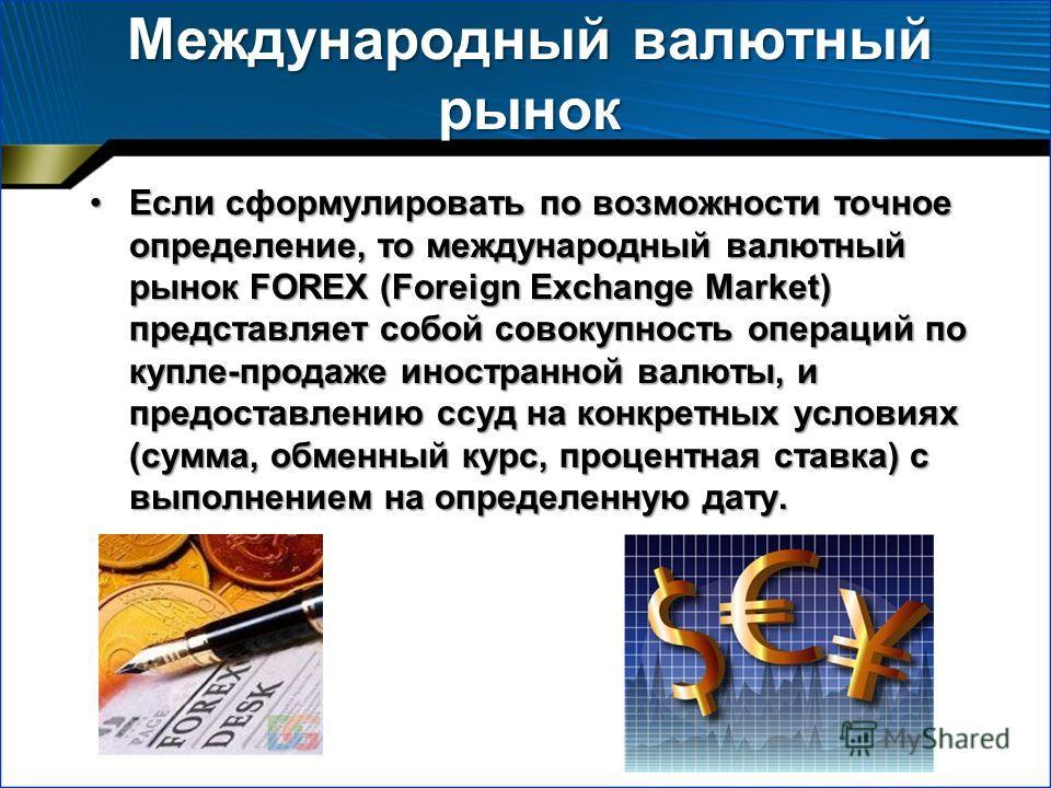Международный валютный рынок Если сформулировать по возможности точное определение, то международный валютный рынок FOREX (Foreign Exchange Market) представляет собой совокупность операций по купле-продаже иностранной валюты, и предоставлению ссуд на
