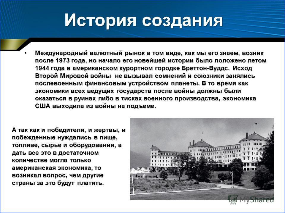 История создания Международный валютный рынок в том виде, как мы его знаем, возник после 1973 года, но начало его новейшей истории было положено летом 1944 года в американском курортном городке Бреттон-Вуддс. Исход Второй Мировой войны не вызывал сом