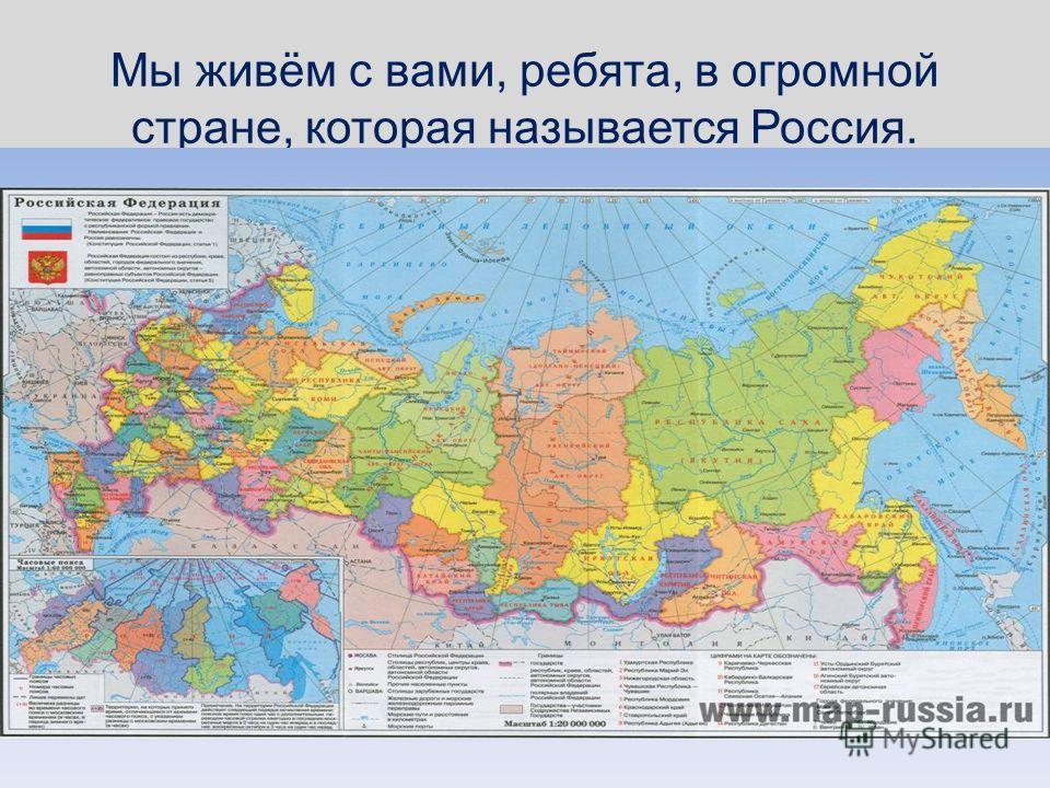 Мы живём с вами, ребята, в огромной стране, которая называется Россия.