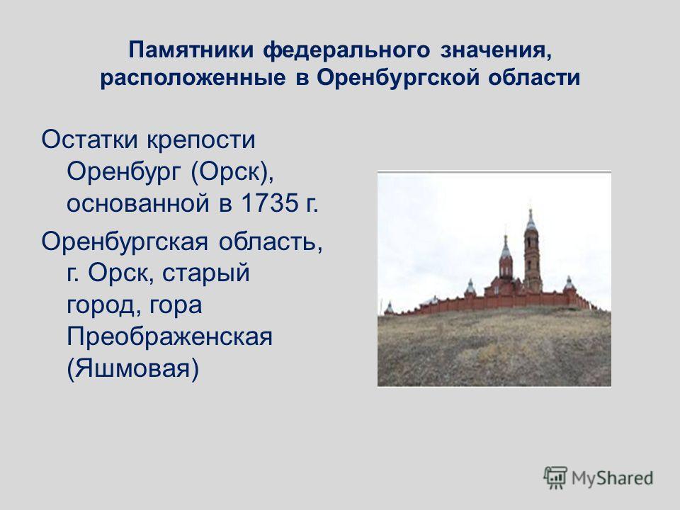 Памятники федерального значения, расположенные в Оренбургской области Остатки крепости Оренбург (Орск), основанной в 1735 г. Оренбургская область, г. Орск, старый город, гора Преображенская (Яшмовая)