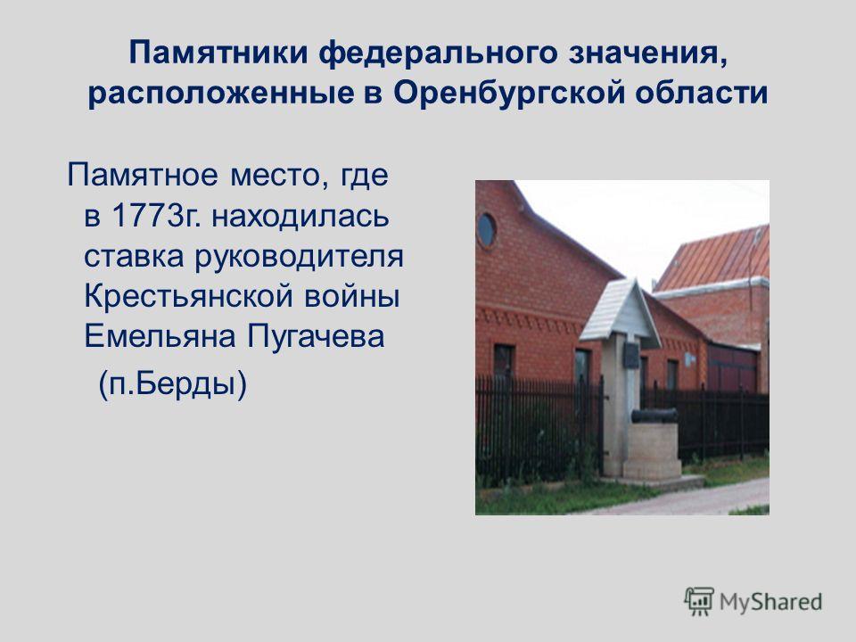 Памятники федерального значения, расположенные в Оренбургской области Памятное место, где в 1773 г. находилась ставка руководителя Крестьянской войны Емельяна Пугачева (п.Берды)