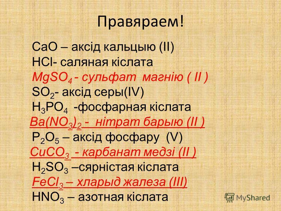 Правяраем! CaO – аксід кальцию (II) HCl- соляная кіслата MgSO 4 - сульфат магнію ( II ) SO 2 - аксід серы(IV) Н 3 РО 4 -фосфорная кіслата Ba(NO 3 ) 2 - нітрат барыю (II ) P 2 O 5 – аксід фосфару (V) CuCO 3 - карбонат медзі (II ) H 2 SO 3 –сярністая к