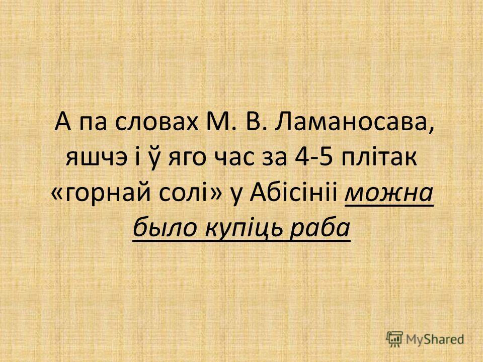А па словах М. В. Ламаносава, яшчэ і ў яго час за 4-5 плітак «горной солі» у Абісініі можно было купіць раба