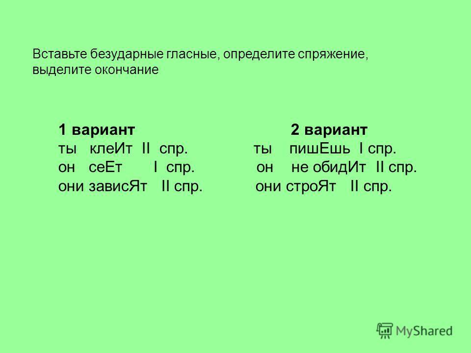 Вставьте безударные гласные, определите спряжение, выделите окончание 1 вариант 2 вариант ты клей Ит II спр. ты пиши Ешь I спр. он се Ет I спр. он не обид Ит II спр. они завис Ят II спр. они строй Ят II спр.
