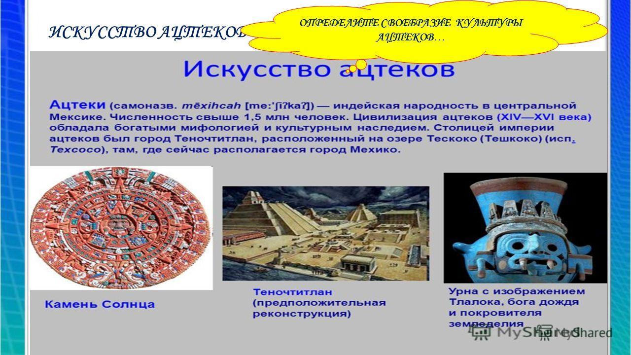 ИСКУССТВО АЦТЕКОВ evg3097@mail.ru ОПРЕДЕЛИТЕ СВОЕБРАЗИЕ КУЛЬТУРЫ АЦТЕКОВ…