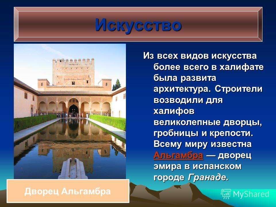 Из всех видов искусства более всего в халифате была развита архитектура. Строители возводили для халифов великолепные дворцы, гробницы и крепости. Всему миру известна Альгамбра дворец эмира в испанском городе Гранаде. Искусство Дворец Альгамбра