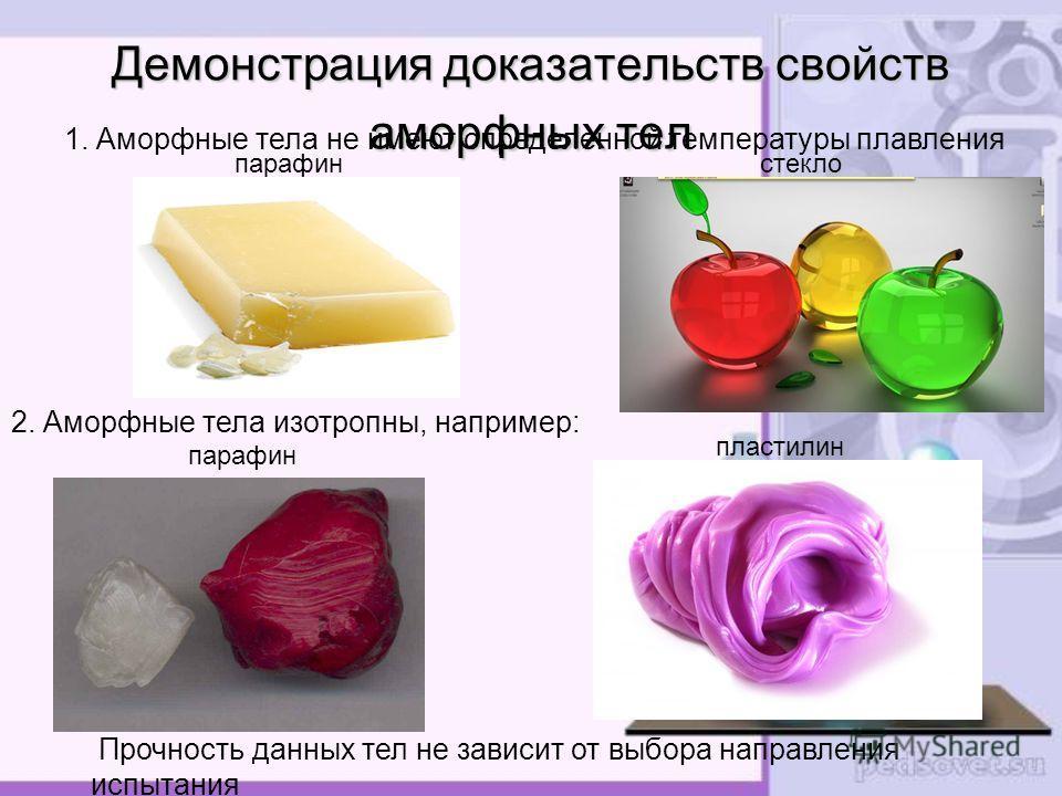 Демонстрация доказательств свойств аморфных тел 1. Аморфные тела не имеют определенной температуры плавления 2. Аморфные тела изотропны, например: парафин пластилин Прочность данных тел не зависит от выбора направления испытания парафин стекло