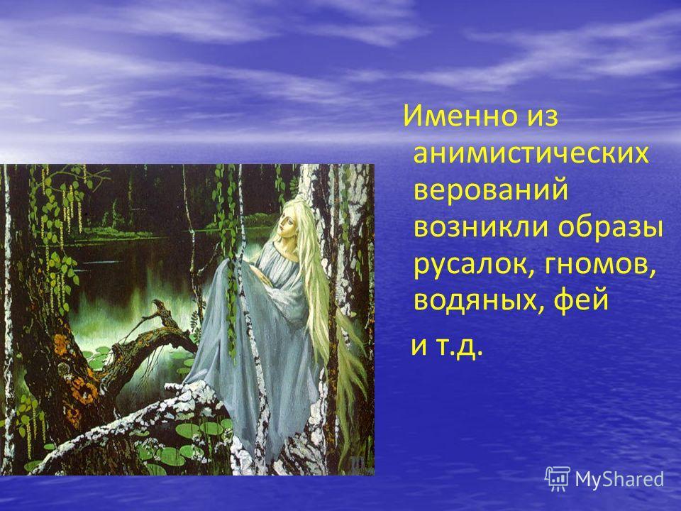 Именно из анимистических верований возникли образы русалок, гномов, водяных, фей и т.д.