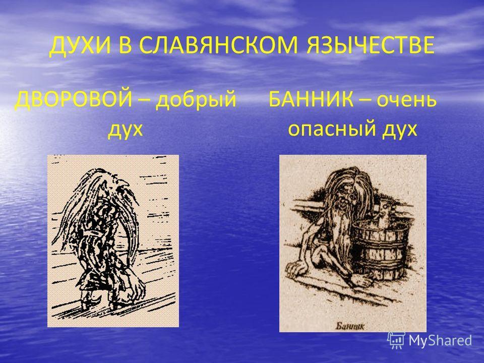 ДУХИ В СЛАВЯНСКОМ ЯЗЫЧЕСТВЕ ДВОРОВОЙ – добрый дух БАННИК – очень опасный дух