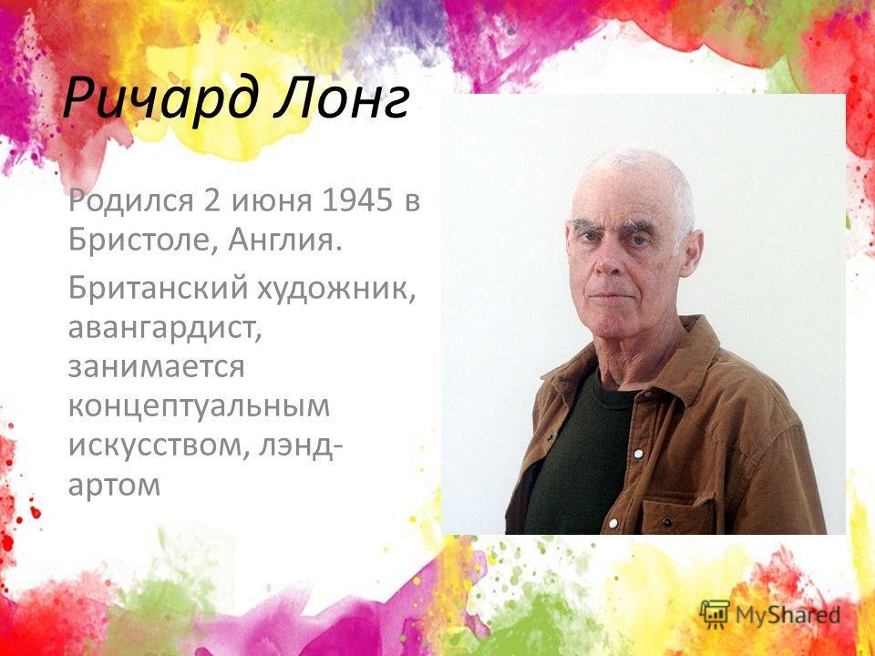 Ричард Лонг Родился 2 июня 1945 в Бристоле, Англия. Британский художник, авангардист, занимается концептуальным искусством, лэнд- артом