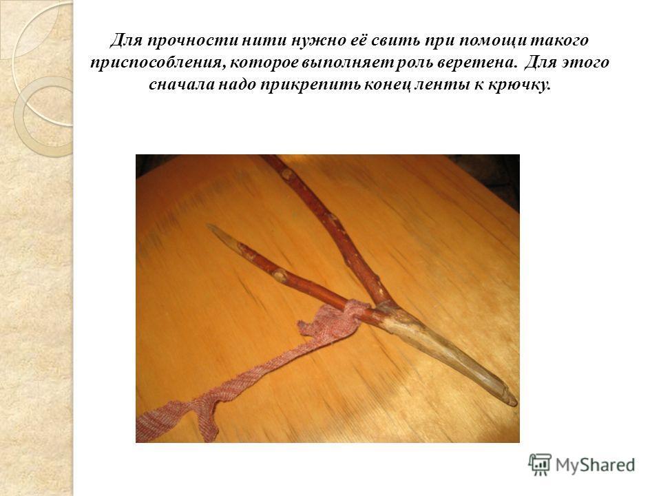 Для прочности нити нужно её свить при помощи такого приспособления, которое выполняет роль веретена. Для этого сначала надо прикрепить конец ленты к крючку.