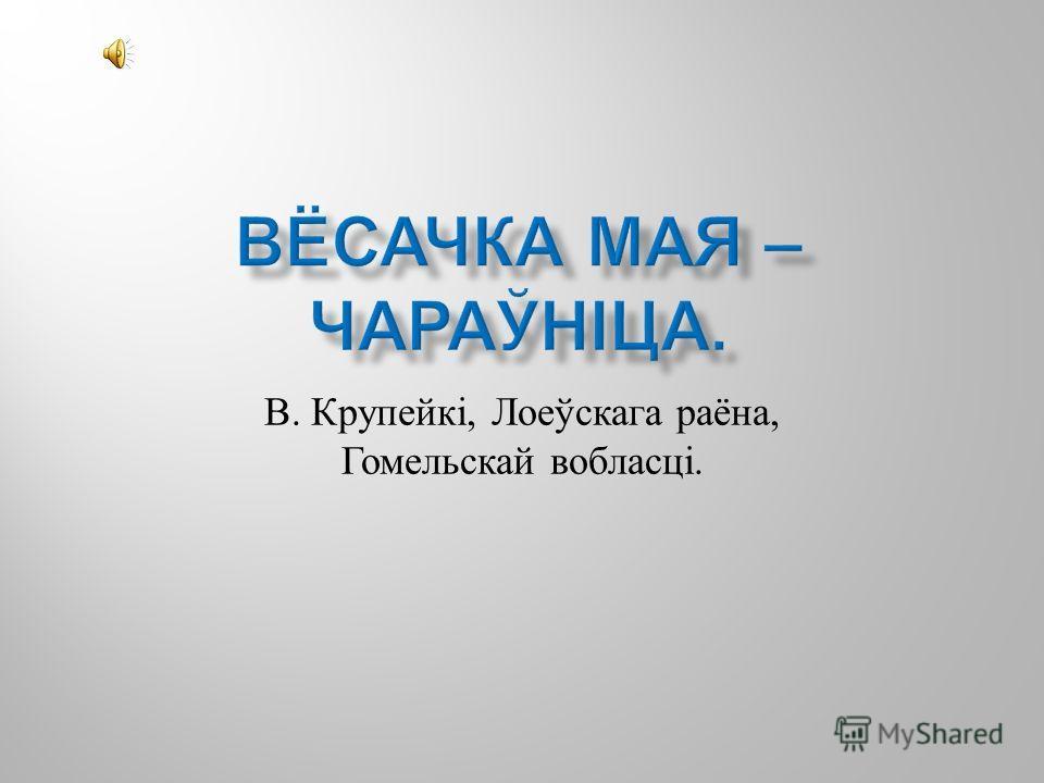 В. Крупейкі, Лоеўскага раёна, Гомельскай вобласці.