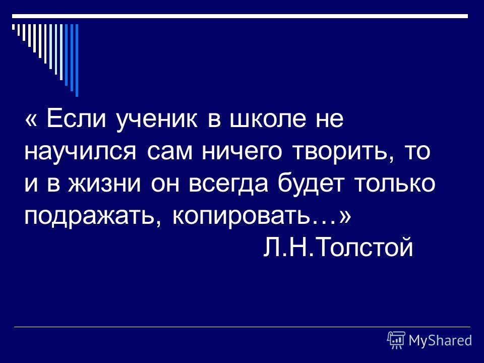 « Если ученик в школе не научился сам ничего творить, то и в жизни он всегда будет только подражать, копировать…» Л.Н.Толстой
