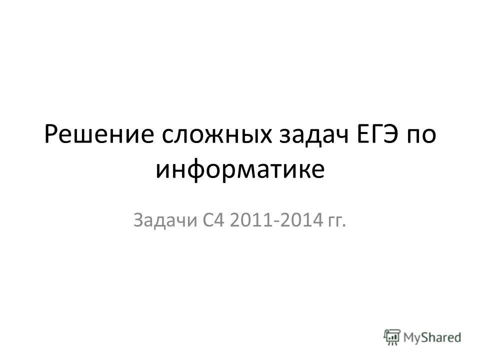 Решение сложных задач ЕГЭ по информатике Задачи С4 2011-2014 гг.