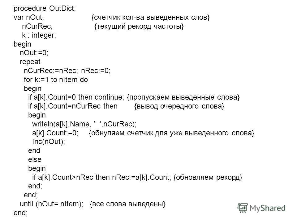 procedure OutDict; var nOut, {счетчик кол-ва выведенных слов} nCurRec, {текущий рекорд частоты} k : integer; begin nOut:=0; repeat nCurRec:=nRec; nRec:=0; for k:=1 to nItem do begin if a[k].Count=0 then continue; {пропускаем выведенные слова} if a[k]