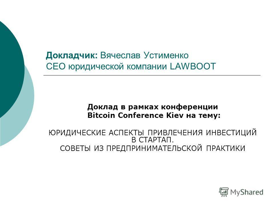 Докладчик: Вячеслав Устименко СЕО юридической компании LAWBOOT Доклад в рамках конференции Bitcoin Conference Kiev на тему: ЮРИДИЧЕСКИЕ АСПЕКТЫ ПРИВЛЕЧЕНИЯ ИНВЕСТИЦИЙ В СТАРТАП. СОВЕТЫ ИЗ ПРЕДПРИНИМАТЕЛЬСКОЙ ПРАКТИКИ
