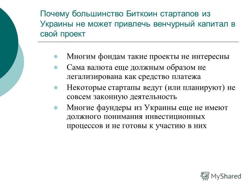 Почему большинство Биткоин стартапов из Украины не может привлечь венчурный капитал в свой проект Многим фондам такие проекты не интересны Сама валюта еще должным образом не легализирована как средство платежа Некоторые стартапы ведут (или планируют)