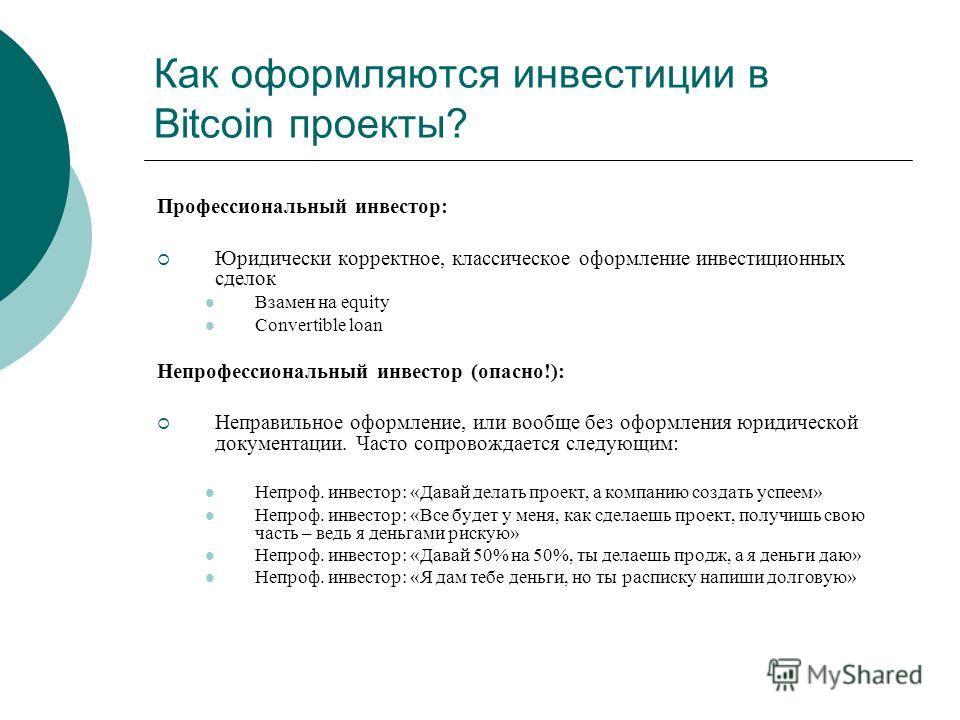 Как оформляются инвестиции в Bitcoin проекты? Профессиональный инвестор: Юридически корректное, классическое оформление инвестиционных сделок Взамен на equity Convertible loan Непрофессиональный инвестор (опасно!): Неправильное оформление, или вообще