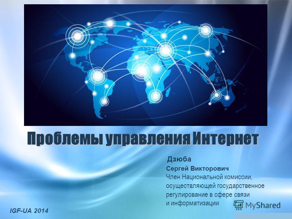 Проблемы управления Интернет Сергей Викторович Член Национальной комиссии, осуществляющей государственное регулирование в сфере связи и информатизации IGF-UA 2014 Дзюба