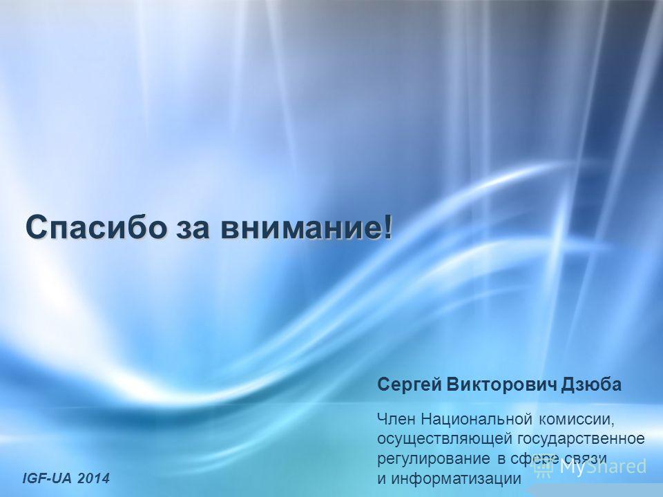 Спасибо за внимание! Сергей Викторович Дзюба Член Национальной комиссии, осуществляющей государственное регулирование в сфере связи и информатизации IGF-UA 2014