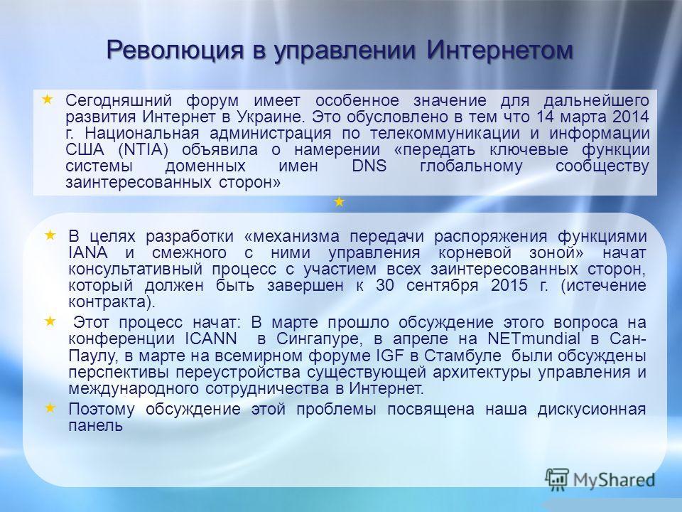 Революция в управлении Интернетом Сегодняшний форум имеет особенное значение для дальнейшего развития Интернет в Украине. Это обусловлено в тем что 14 марта 2014 г. Национальная администрация по телекоммуникации и информации США (NTIA) объявила о нам