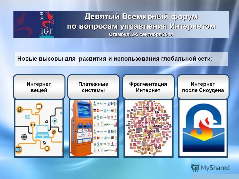 Девятый Всемирный форум по вопросам управления Интернетом Стамбул, 2-5 сентября 2014 Новые вызовы для развития и использования глобальной сети: Интернет вещей Платежные системы Фрагментация Интернет Интернет после Сноудена