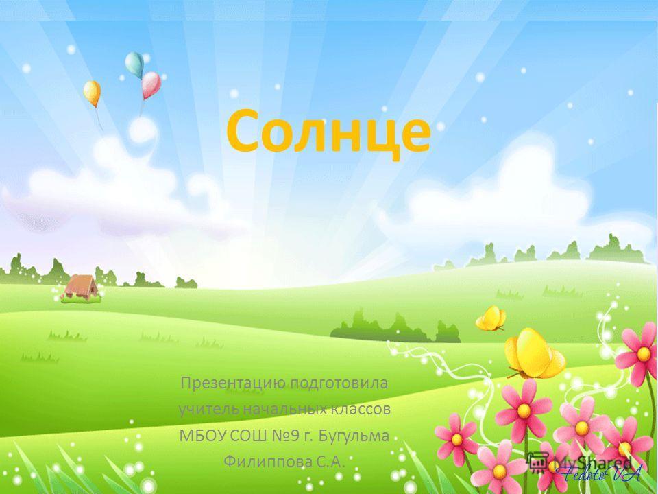 Солнце Презентацию подготовила учитель начальных классов МБОУ СОШ 9 г. Бугульма Филиппова С.А.