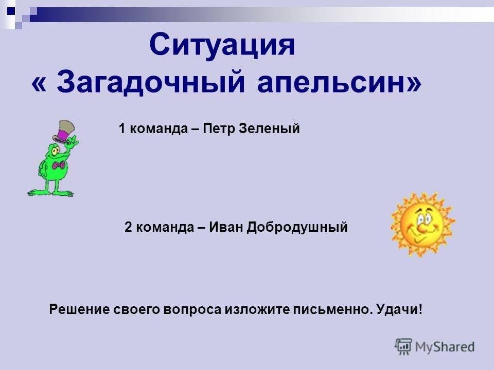 Ситуация « Загадочный апельсин» 1 команда – Петр Зеленый 2 команда – Иван Добродушный Решение своего вопроса изложите письменно. Удачи!