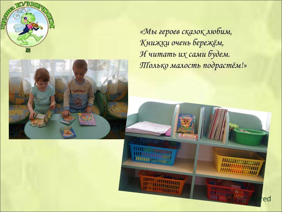 «Мы героев сказок любим, Книжки очень бережём, И читать их сами будем. Только малость подрастём!»