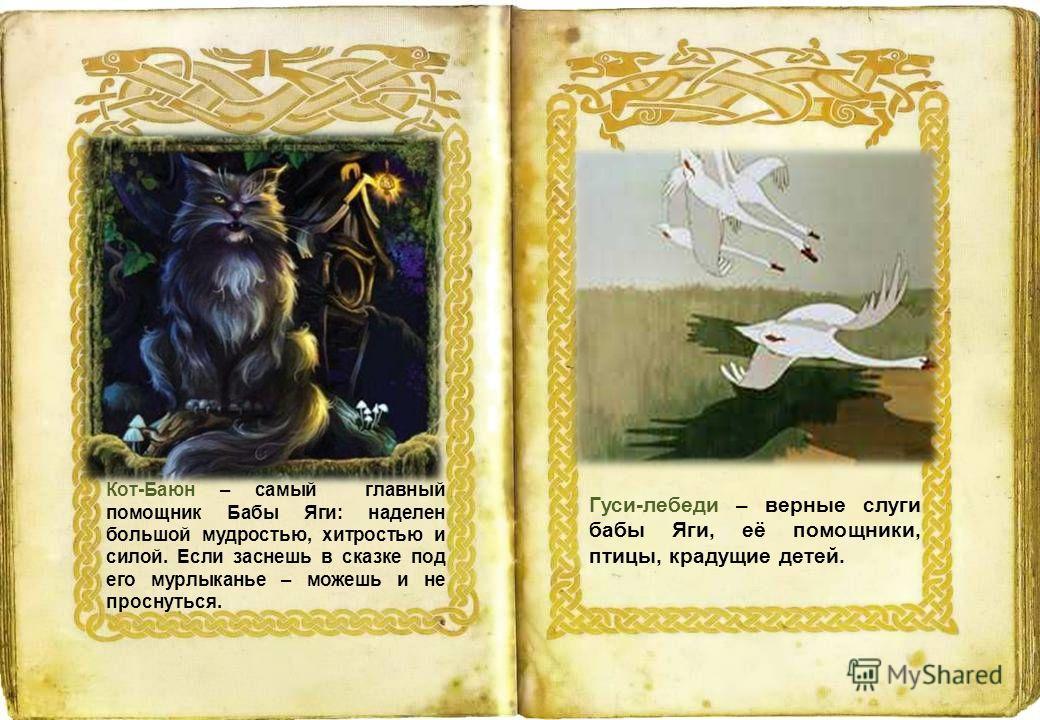 Гуси-лебеди – верные слуги бабы Яги, её помощники, птицы, крадущие детей. Кот-Баюн – самый главный помощник Бабы Яги: наделен большой мудростью, хитростью и силой. Если заснешь в сказке под его мурлыканье – можешь и не проснуться.