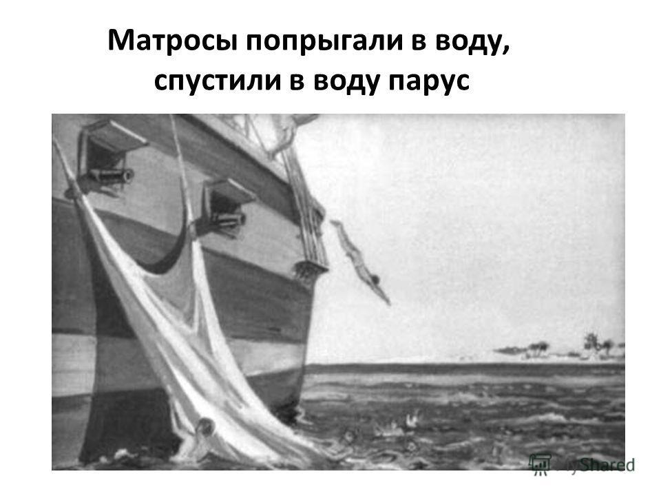 Матросы попрыгали в воду, спустили в воду парус