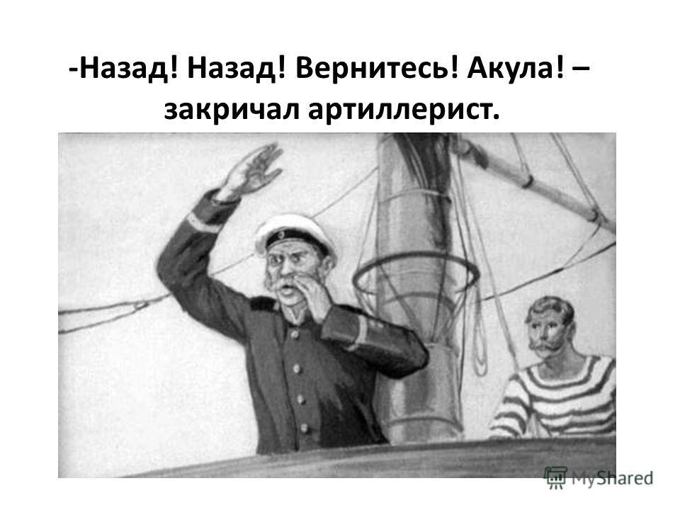 -Назад! Назад! Вернитесь! Акула! – закричал артиллерист.