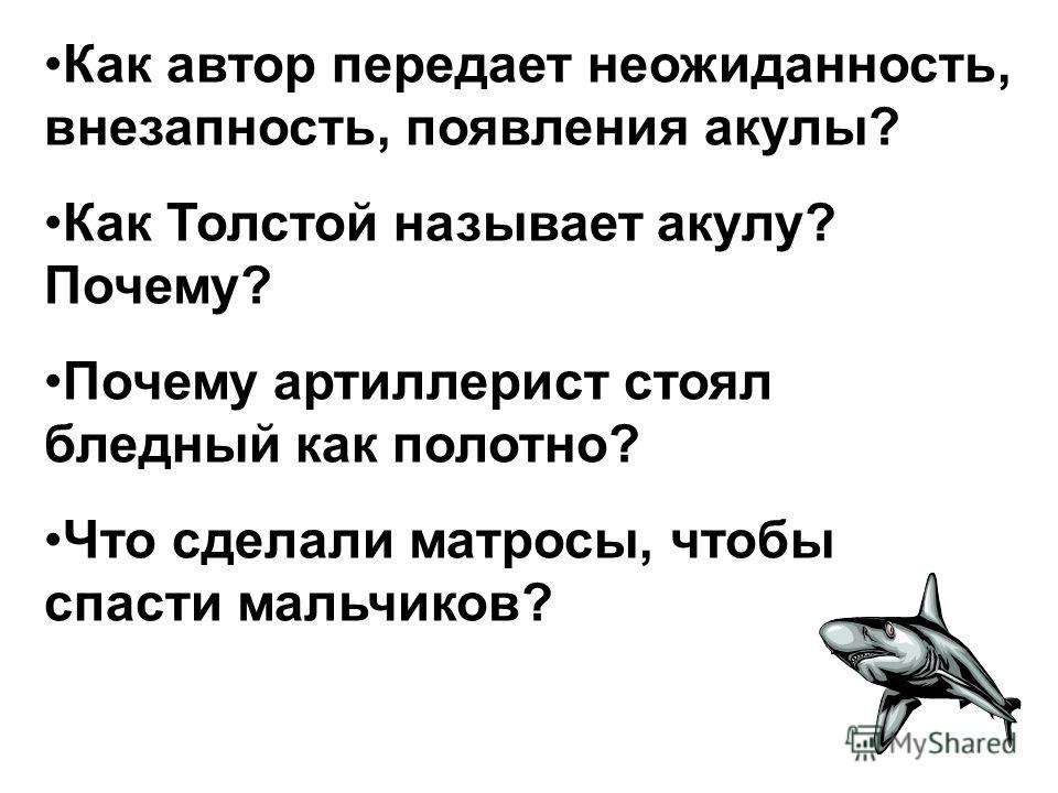 Как автор передает неожиданность, внезапность, появления акулы? Как Толстой называет акулу? Почему? Почему артиллерист стоял бледный как полотно? Что сделали матросы, чтобы спасти мальчиков?